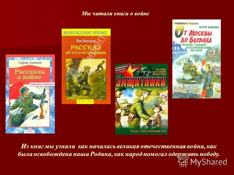 Мы читали книги о войне Из книг мы узнали как началась великая отечественная война, как была освобождена наша Родина, как народ помогал одержать победу.