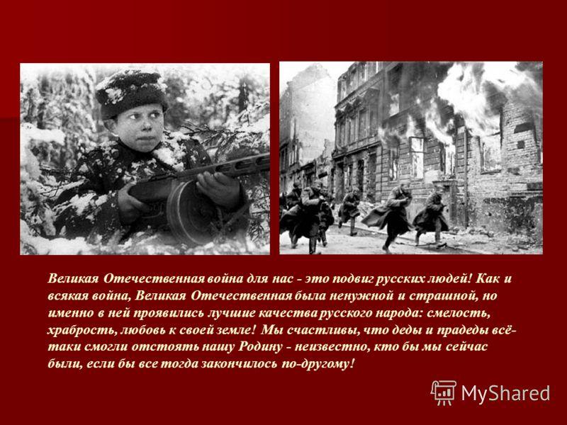 Великая Отечественная война для нас - это подвиг русских людей! Как и всякая война, Великая Отечественная была ненужной и страшной, но именно в ней проявились лучшие качества русского народа: смелость, храбрость, любовь к своей земле! Мы счастливы, ч