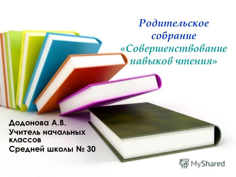 Родительское собрание «Совершенствование навыков чтения» Додонова А.В. Учитель начальных классов Средней школы 30