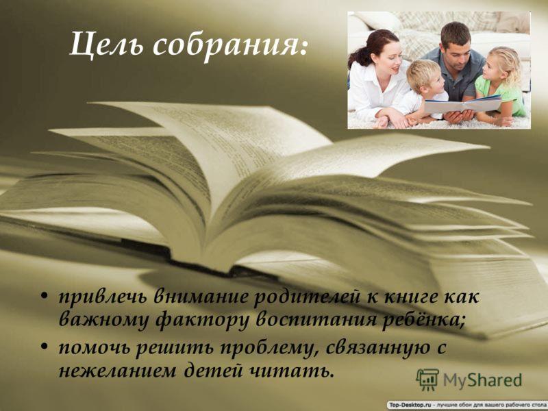 Цель собрания : привлечь внимание родителей к книге как важному фактору воспитания ребёнка; помочь решить проблему, связанную с нежеланием детей читать.