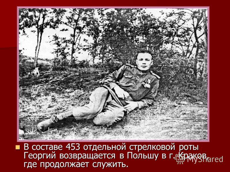 В составе 453 отдельной стрелковой роты Георгий возвращается в Польшу в г. Краков, где продолжает служить. В составе 453 отдельной стрелковой роты Георгий возвращается в Польшу в г. Краков, где продолжает служить.