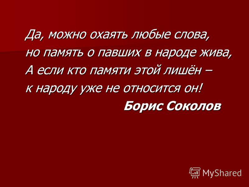 Да, можно охаять любые слова, но память о павших в народе жива, А если кто памяти этой лишён – к народу уже не относится он! Борис Соколов Борис Соколов