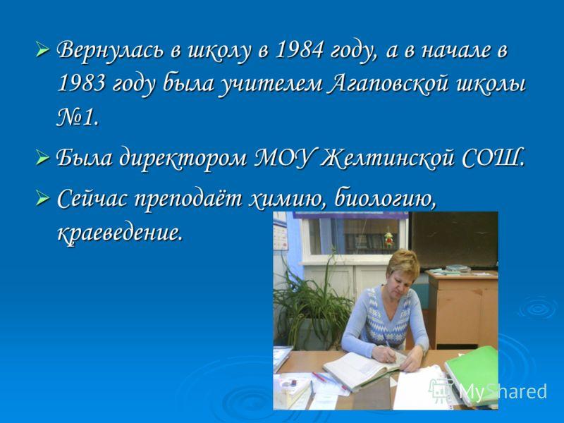 Вернулась в школу в 1984 году, а в начале в 1983 году была учителем Агаповской школы 1. Была директором МОУ Желтинской СОШ. Сейчас преподаёт химию, биологию, краеведение.