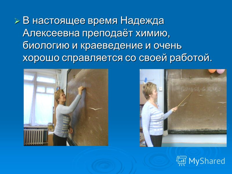 В настоящее время Надежда Алексеевна преподаёт химию, биологию и краеведение и очень хорошо справляется со своей работой.