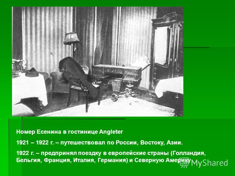 Номер Есенина в гостинице Angleter 1921 – 1922 г. – путешествовал по России, Востоку, Азии. 1922 г. – предпринял поездку в европейские страны (Голландия, Бельгия, Франция, Италия, Германия) и Северную Америку