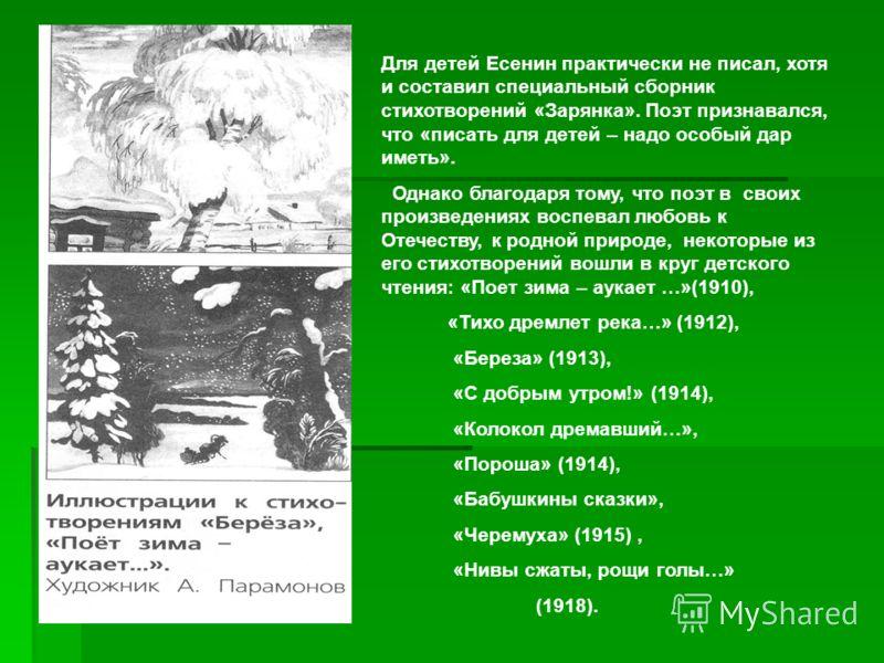 Для детей Есенин практически не писал, хотя и составил специальный сборник стихотворений «Зарянка». Поэт признавался, что «писать для детей – надо особый дар иметь». Однако благодаря тому, что поэт в своих произведениях воспевал любовь к Отечеству, к