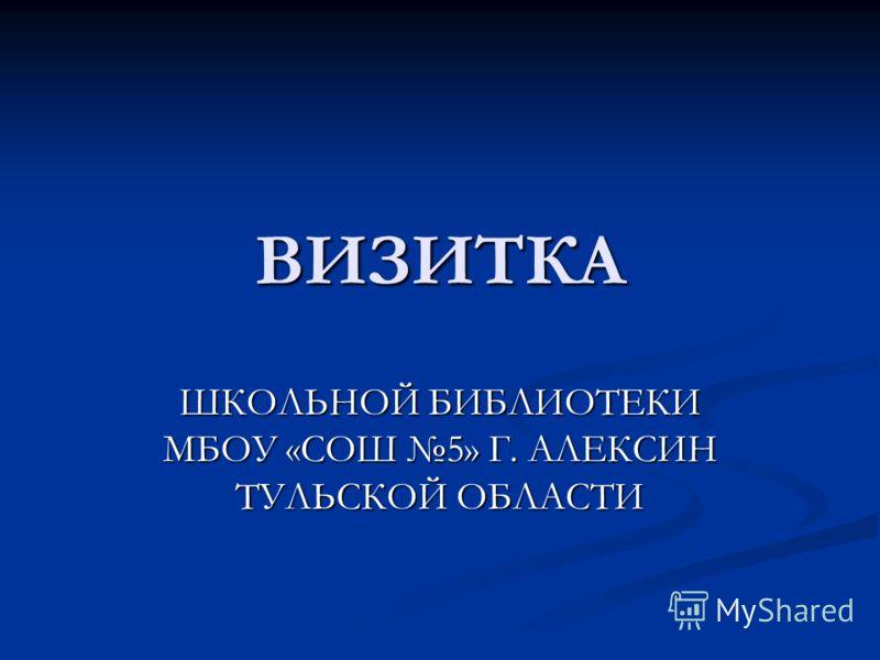ВИЗИТКА ШКОЛЬНОЙ БИБЛИОТЕКИ МБОУ «СОШ 5» Г. АЛЕКСИН ТУЛЬСКОЙ ОБЛАСТИ