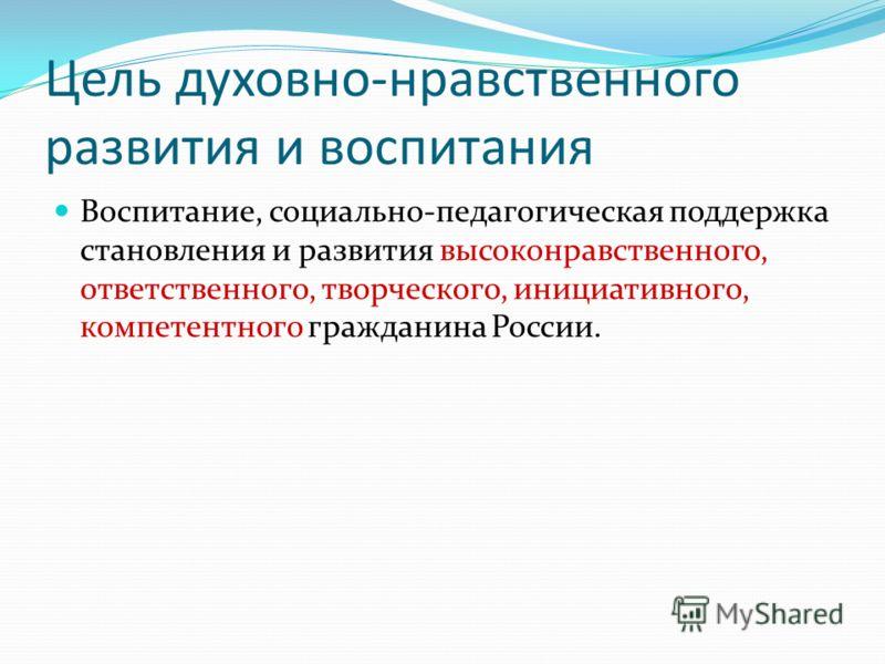 Цель духовно-нравственного развития и воспитания Воспитание, социально-педагогическая поддержка становления и развития высоконравственного, ответственного, творческого, инициативного, компетентного гражданина России.