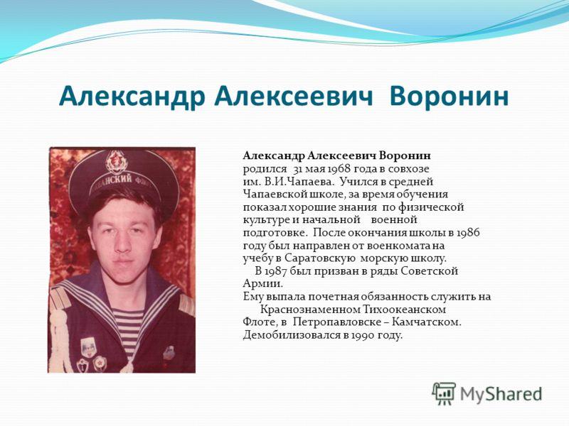 Александр Алексеевич Воронин родился 31 мая 1968 года в совхозе им. В.И.Чапаева. Учился в средней Чапаевской школе, за время обучения показал хорошие знания по физической культуре и начальной военной подготовке. После окончания школы в 1986 году был