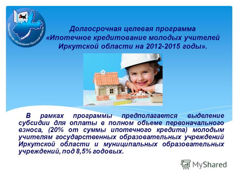 Долгосрочная целевая программа «Ипотечное кредитование молодых учителей Иркутской области на 2012-2015 годы». В рамках программы предполагается выделение субсидии для оплаты в полном объеме первоначального взноса, (20% от суммы ипотечного кредита) мо