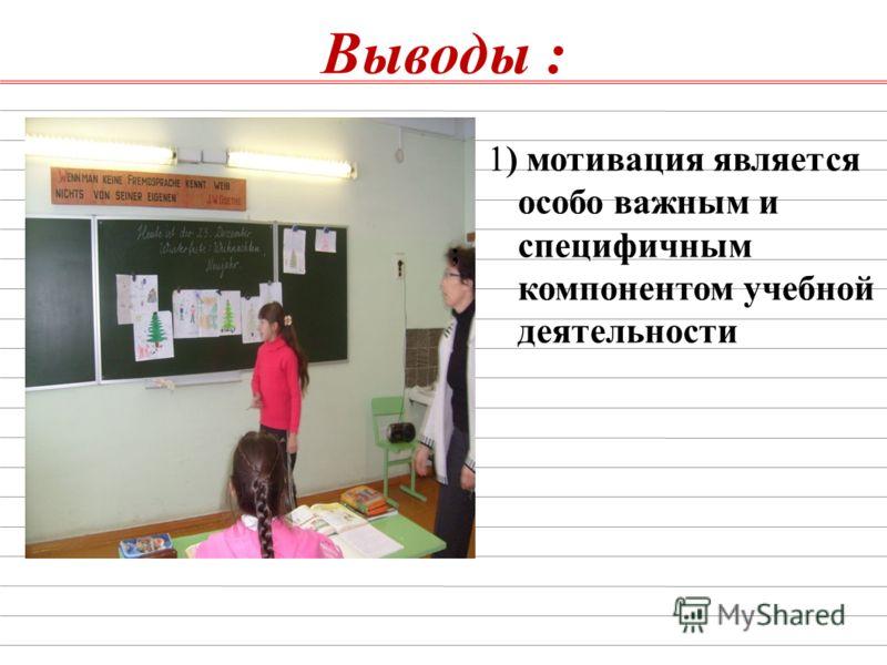 Выводы : ; 1) мотивация является особо важным и специфичным компонентом учебной деятельности