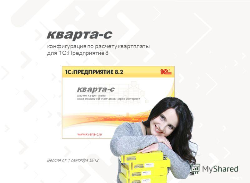 слайд 1 тел. 8 (800) 555-70-20 www.kvarta-c.ru конфигурация по расчету квартплаты для 1С:Предприятие 8 Версия от 1 сентября 2012