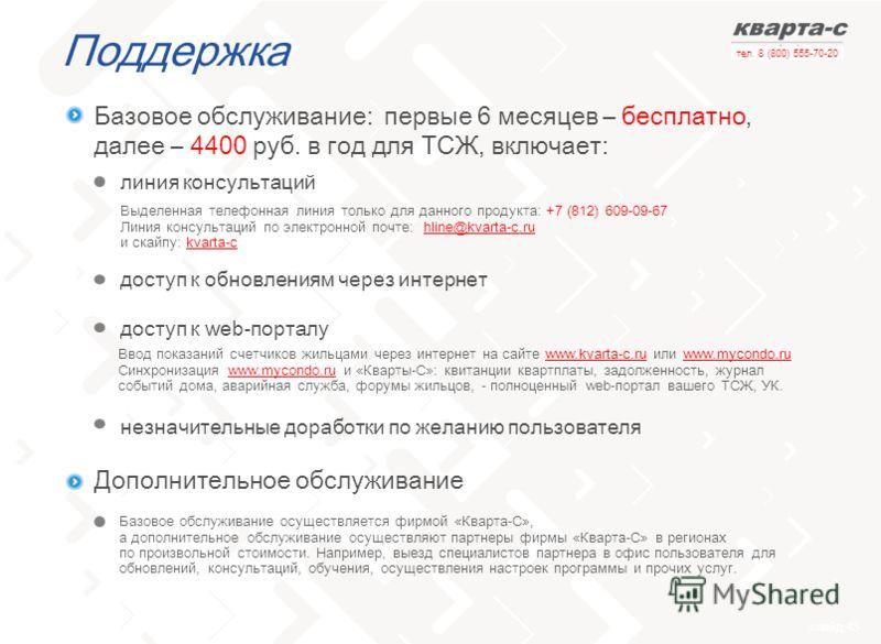 слайд 43 тел. 8 (800) 555-70-20 Поддержка Выделенная телефонная линия только для данного продукта: +7 (812) 609-09-67 Линия консультаций по электронной почте: hline@kvarta-c.ruhline@kvarta-c.ru и скайпу: kvarta-ckvarta-c Базовое обслуживание: первые