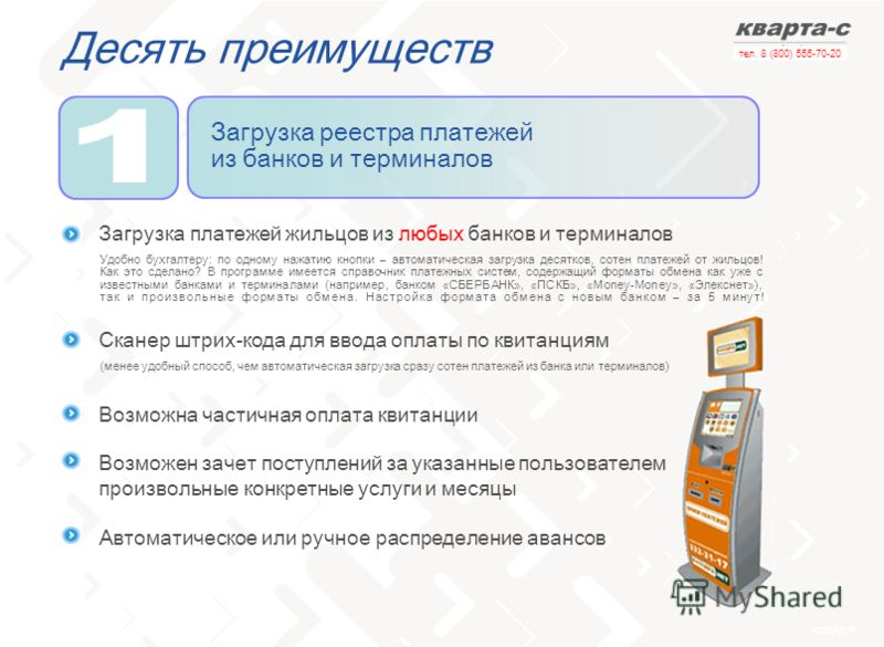 слайд 9 тел. 8 (800) 555-70-20 Десять преимуществ Загрузка реестра платежей из банков и терминалов Загрузка платежей жильцов из любых банков и терминалов Сканер штрих-кода для ввода оплаты по квитанциям Возможна частичная оплата квитанции Возможен за