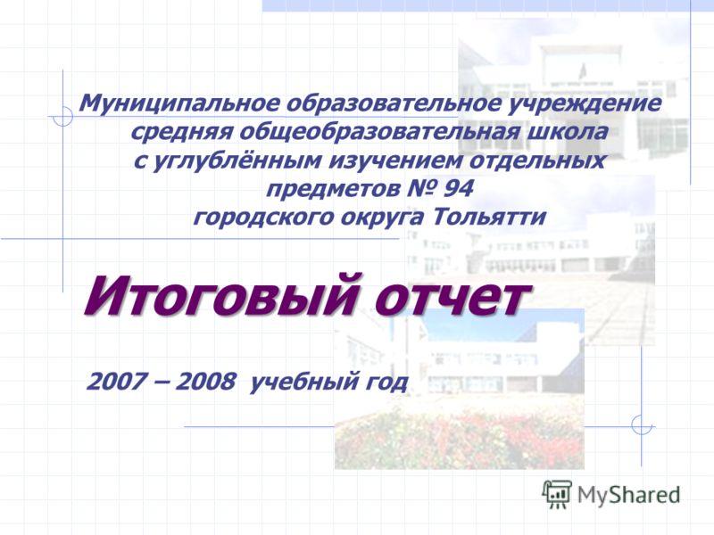 Итоговый отчет 2007 – 2008 учебный год Муниципальное образовательное учреждение средняя общеобразовательная школа с углублённым изучением отдельных предметов 94 городского округа Тольятти
