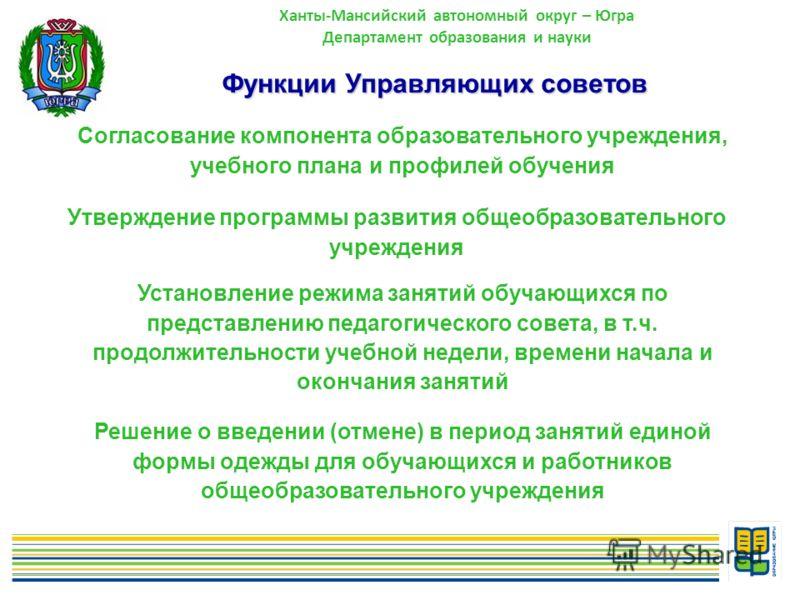 10 Ханты-Мансийский автономный округ – Югра Департамент образования и науки Функции Управляющих советов Согласование компонента образовательного учреждения, учебного плана и профилей обучения Утверждение программы развития общеобразовательного учрежд