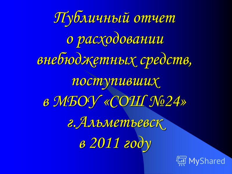 Публичный отчет о расходовании внебюджетных средств, поступивших в МБОУ «СОШ 24» г.Альметьевск в 2011 году