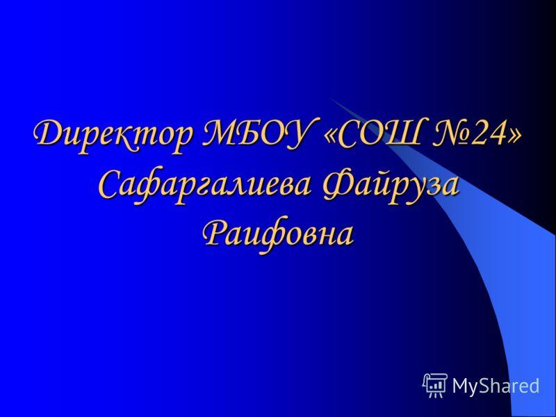 Директор МБОУ «СОШ 24» Сафаргалиева Файруза Раифовна