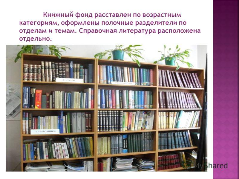 Книжный фонд расставлен по возрастным категориям, оформлены полочные разделители по отделам и темам. Справочная литература расположена отдельно.
