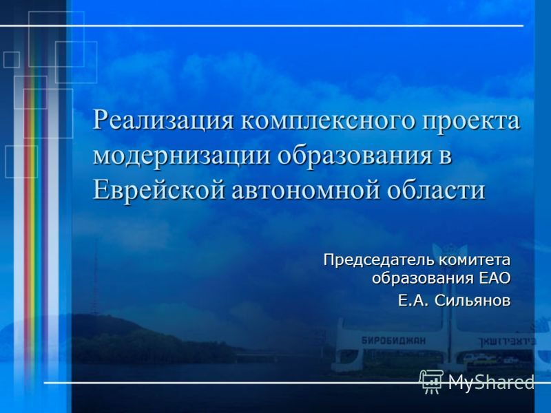 Реализация комплексного проекта модернизации образования в Еврейской автономной области Председатель комитета образования ЕАО Е.А. Сильянов