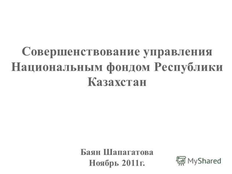 Совершенствование управления Национальным фондом Республики Казахстан Баян Шапагатова Ноябрь 2011г.
