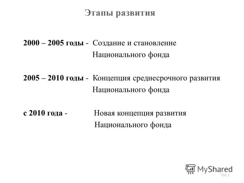 Этапы развития Стр. 2 2000 – 2005 годы - Создание и становление Национального фонда 2005 – 2010 годы - Концепция среднесрочного развития Национального фонда с 2010 года - Новая концепция развития Национального фонда
