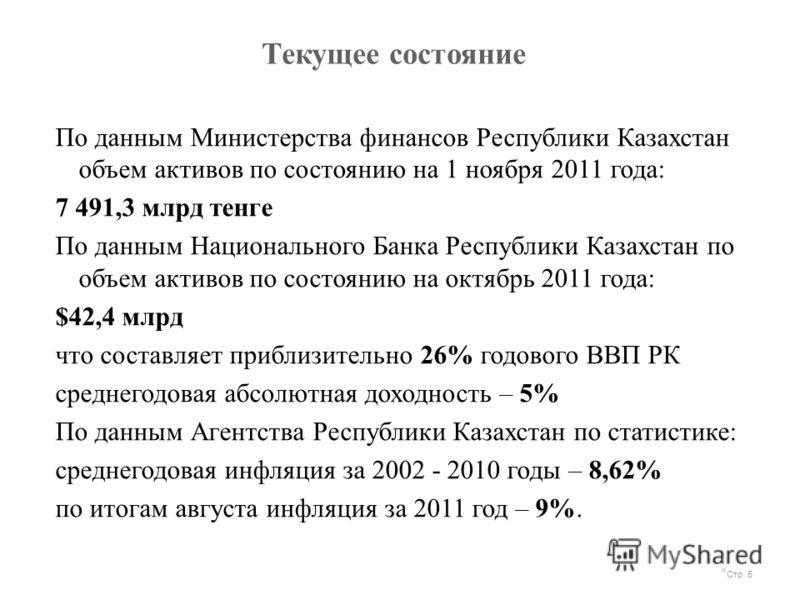 Текущее состояние Стр. 5 По данным Министерства финансов Республики Казахстан объем активов по состоянию на 1 ноября 2011 года: 7 491,3 млрд тенге По данным Национального Банка Республики Казахстан по объем активов по состоянию на октябрь 2011 года: