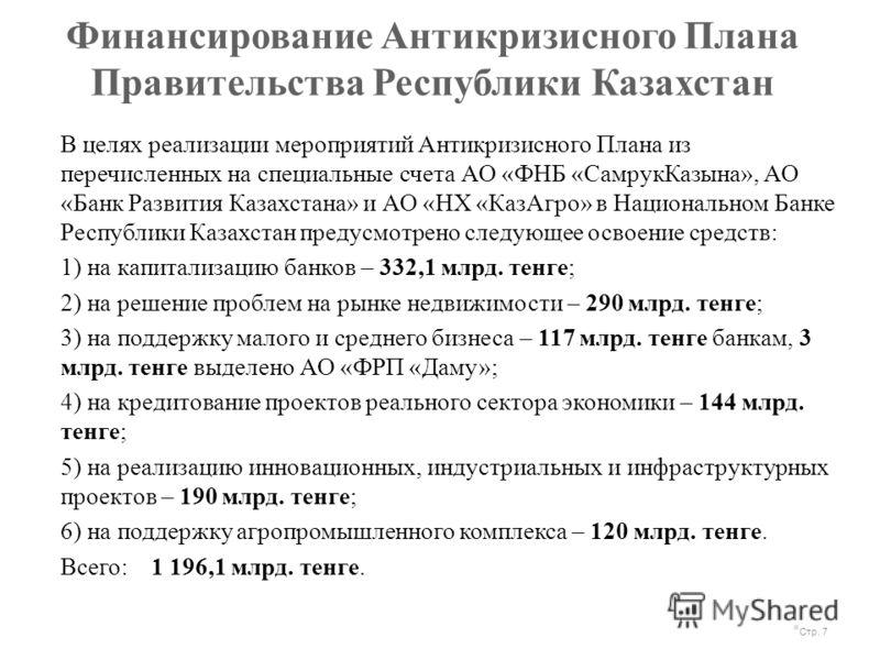 Финансирование Антикризисного Плана Правительства Республики Казахстан Стр. 7 В целях реализации мероприятий Антикризисного Плана из перечисленных на специальные счета АО «ФНБ «СамрукКазына», АО «Банк Развития Казахстана» и АО «НХ «КазАгро» в Национа