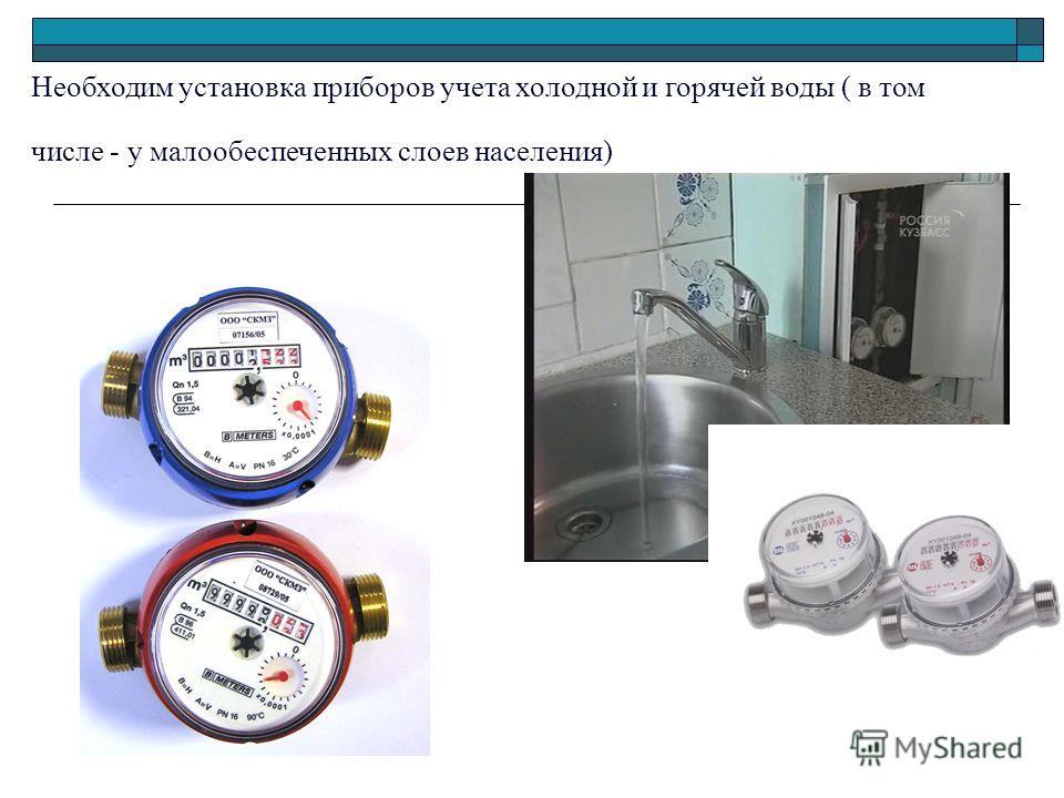 Необходим установка приборов учета холодной и горячей воды ( в том числе - у малообеспеченных слоев населения)