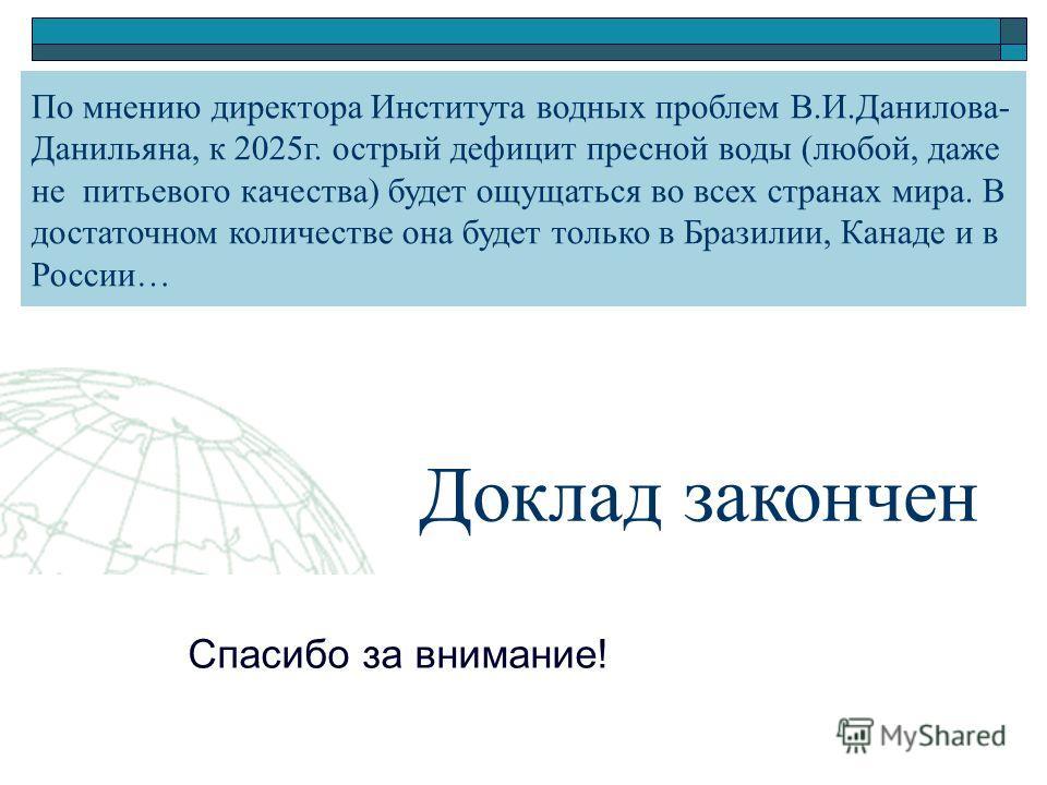 Доклад закончен Спасибо за внимание! По мнению директора Института водных проблем В.И.Данилова- Данильяна, к 2025г. острый дефицит пресной воды (любой, даже не питьевого качества) будет ощущаться во всех странах мира. В достаточном количестве она буд