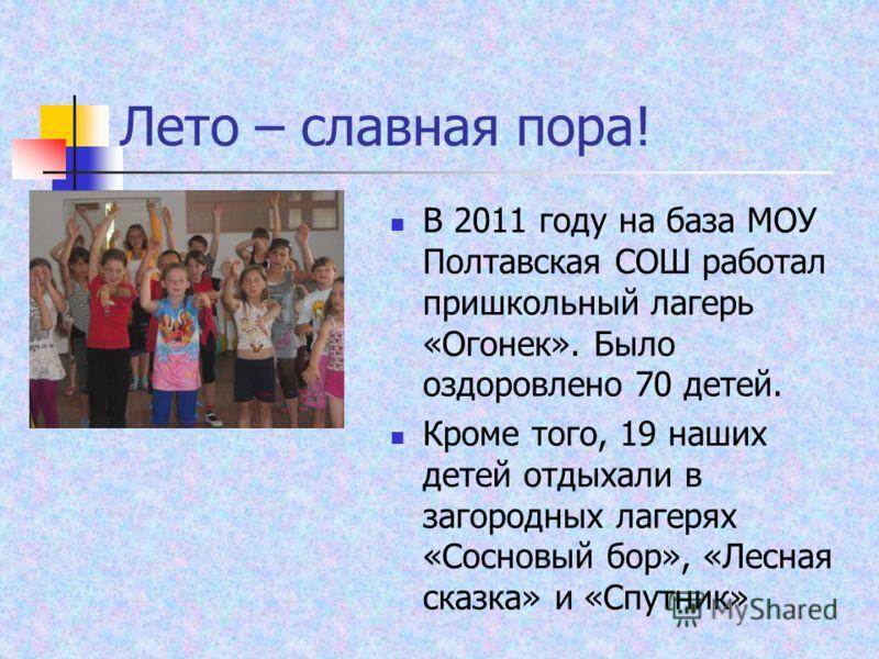 Лето – славная пора! В 2011 году на база МОУ Полтавская СОШ работал пришкольный лагерь «Огонек». Было оздоровлено 70 детей. Кроме того, 19 наших детей отдыхали в загородных лагерях «Сосновый бор», «Лесная сказка» и «Спутник»