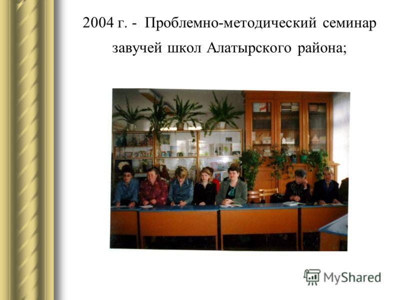 2004 г. - Проблемно-методический семинар завучей школ Алатырского района;