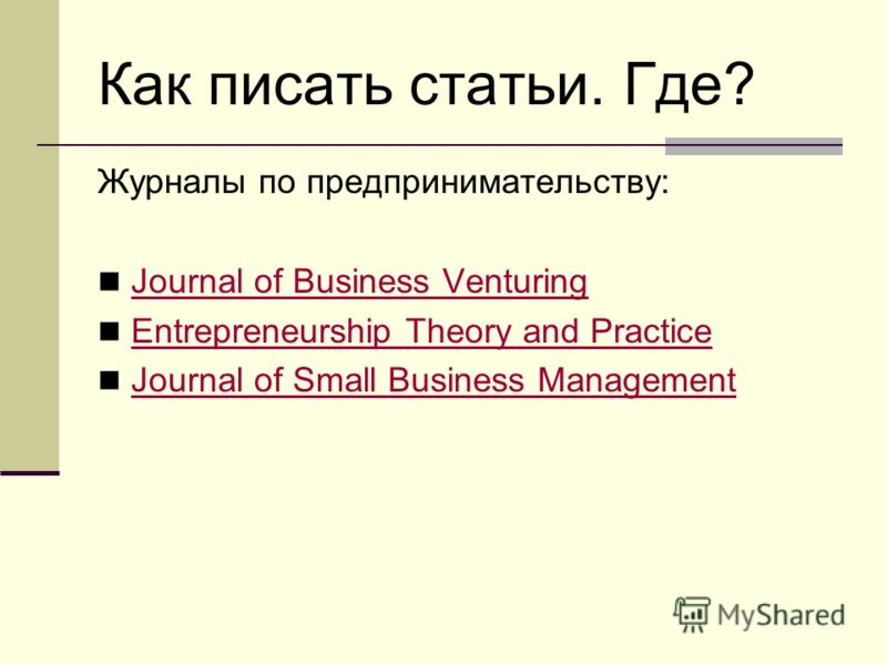 Как писать статьи. Где? Журналы по предпринимательству: Journal of Business Venturing Entrepreneurship Theory and Practice Journal of Small Business Management