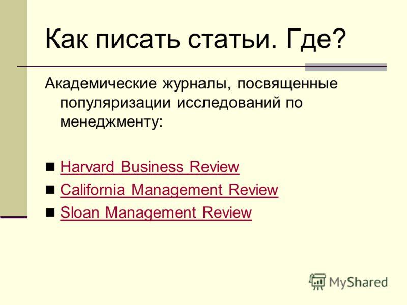 Как писать статьи. Где? Академические журналы, посвященные популяризации исследований по менеджменту: Harvard Business Review California Management Review Sloan Management Review