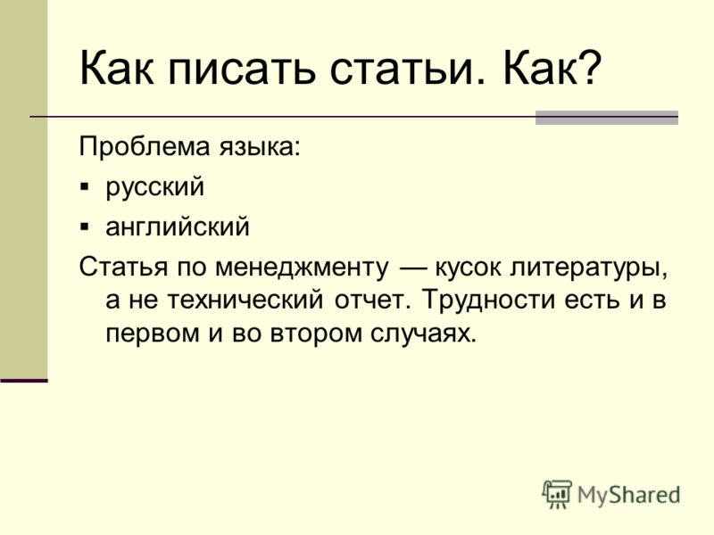 Как писать статьи. Как? Проблема языка: русский английский Статья по менеджменту кусок литературы, а не технический отчет. Трудности есть и в первом и во втором случаях.