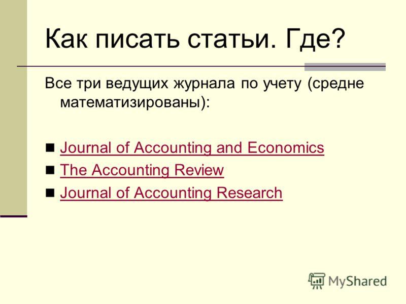 Как писать статьи. Где? Все три ведущих журнала по учету (средне математизированы): Journal of Accounting and Economics The Accounting Review Journal of Accounting Research