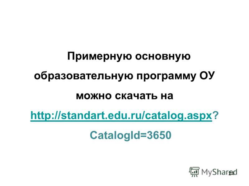 Примерную основную образовательную программу ОУ можно скачать на http://standart.edu.ru/catalog.aspx? http://standart.edu.ru/catalog.aspx CatalogId=3650 24