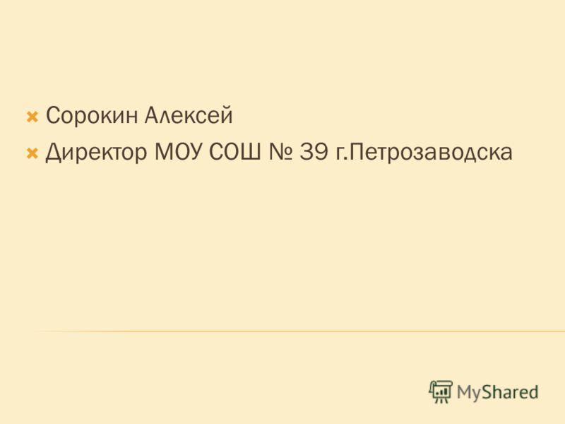 Сорокин Алексей Директор МОУ СОШ 39 г.Петрозаводска