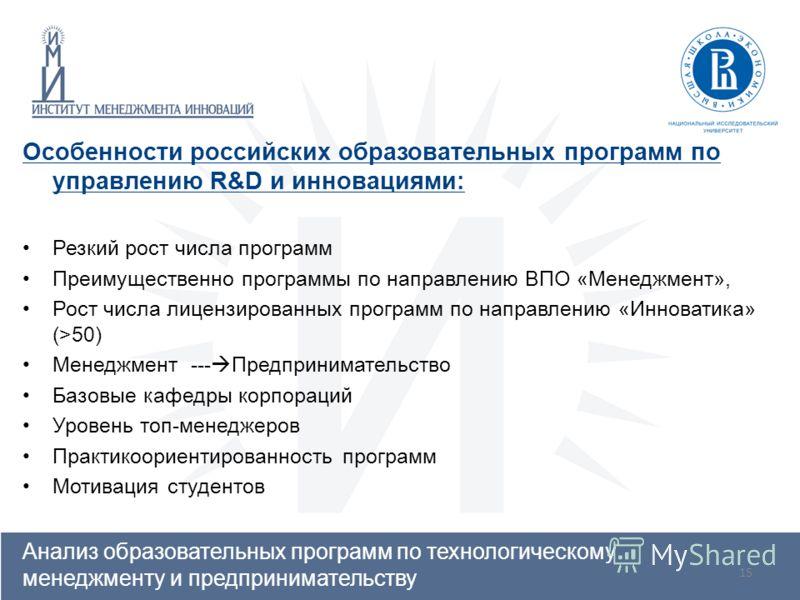 15 Особенности российских образовательных программ по управлению R&D и инновациями: Резкий рост числа программ Преимущественно программы по направлению ВПО «Менеджмент», Рост числа лицензированных программ по направлению «Инноватика» (>50) Менеджмент