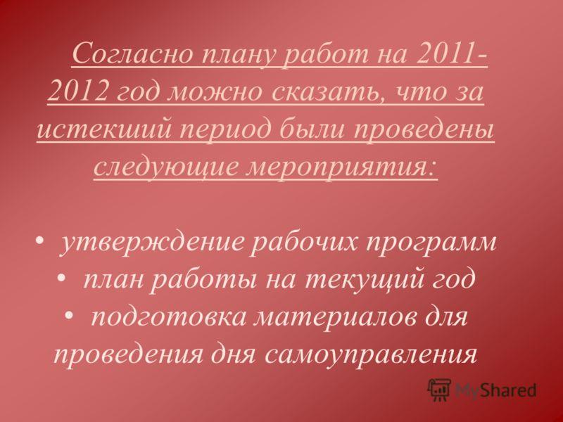Согласно плану работ на 2011- 2012 год можно сказать, что за истекший период были проведены следующие мероприятия: утверждение рабочих программ план работы на текущий год подготовка материалов для проведения дня самоуправления