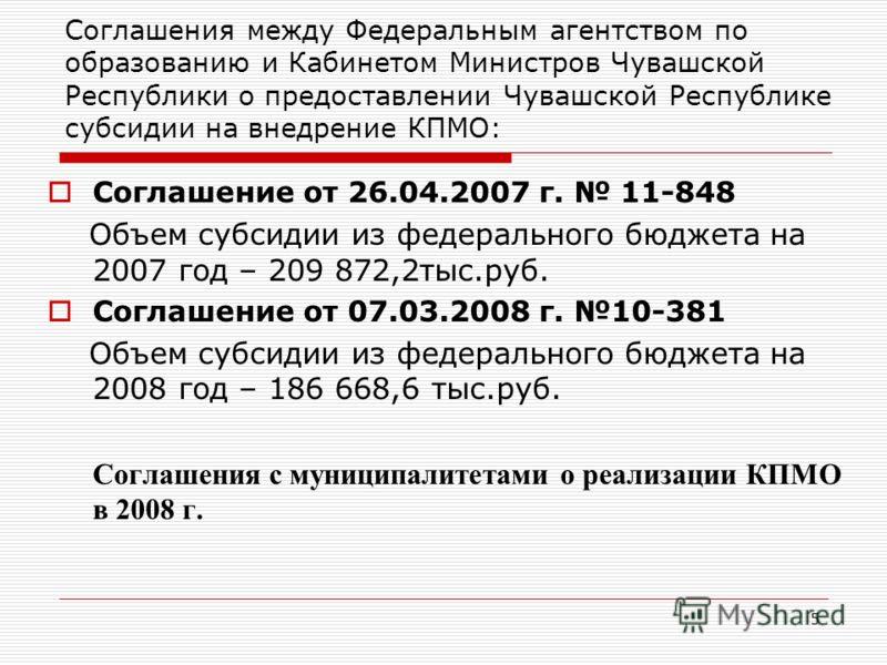 5 Соглашения между Федеральным агентством по образованию и Кабинетом Министров Чувашской Республики о предоставлении Чувашской Республике субсидии на внедрение КПМО: Соглашение от 26.04.2007 г. 11-848 Объем субсидии из федерального бюджета на 2007 го