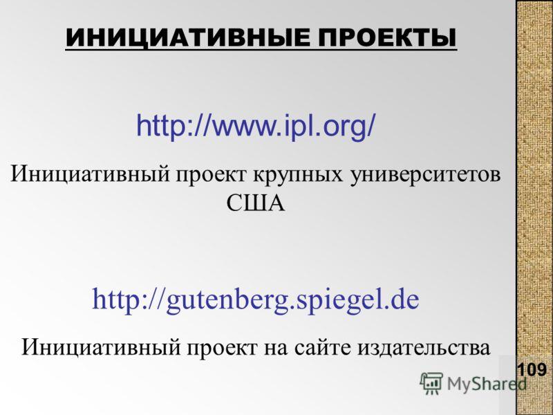 109 http://www.ipl.org/ Инициативный проект крупных университетов США http://gutenberg.spiegel.de Инициативный проект на сайте издательства ИНИЦИАТИВНЫЕ ПРОЕКТЫ
