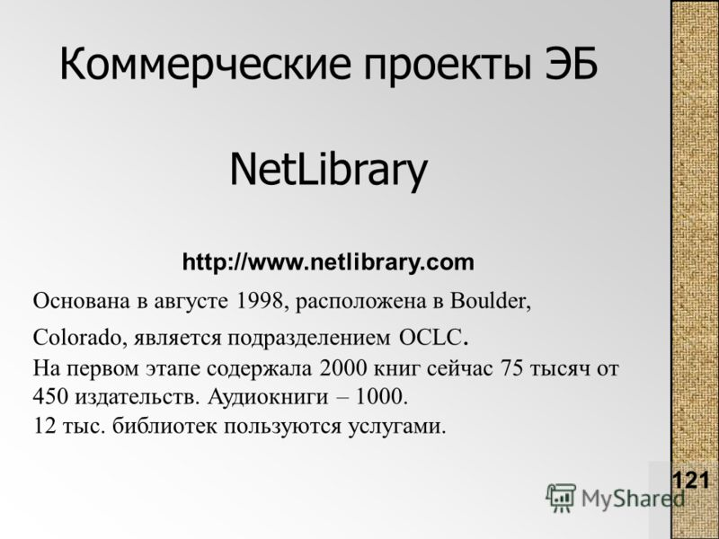 121 Коммерческие проекты ЭБ NetLibrary http://www.netlibrary.com Основана в августе 1998, расположена в Boulder, Colorado, является подразделением OCLC. На первом этапе содержала 2000 книг сейчас 75 тысяч от 450 издательств. Аудиокниги – 1000. 12 тыс