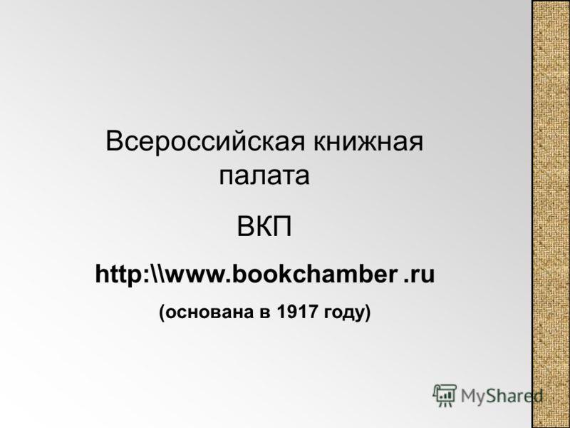 Всероссийская книжная палата ВКП http:\\www.bookchamber.ru (основана в 1917 году)