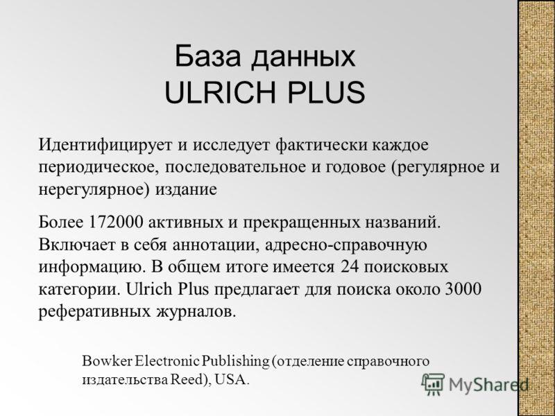 База данных ULRICH PLUS Идентифицирует и исследует фактически каждое периодическое, последовательное и годовое (регулярное и нерегулярное) издание Более 172000 активных и прекращенных названий. Включает в себя аннотации, адресно-справочную информацию