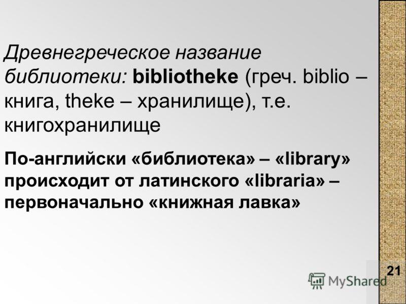 21 Древнегреческое название библиотеки: bibliotheke (греч. biblio – книга, theke – хранилище), т.е. книгохранилище По-английски «библиотека» – «library» происходит от латинского «libraria» – первоначально «книжная лавка»