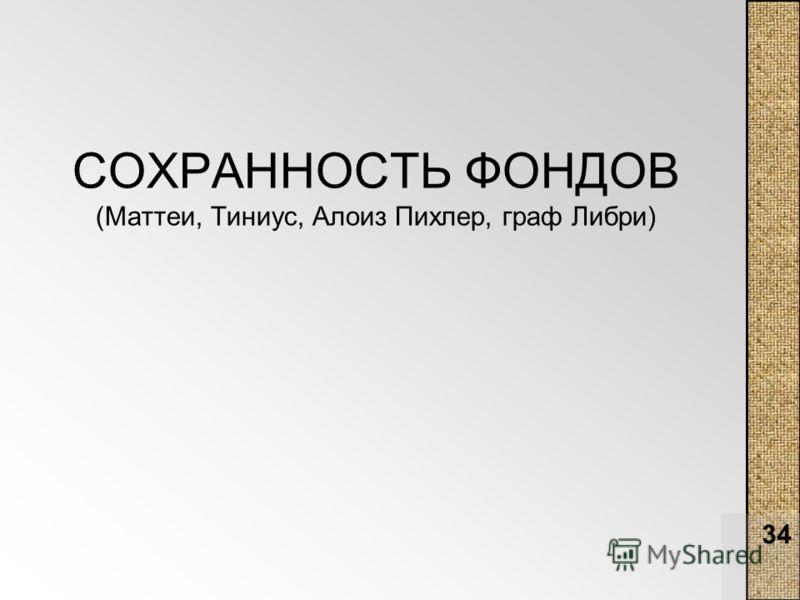 34 СОХРАННОСТЬ ФОНДОВ (Маттеи, Тиниус, Алоиз Пихлер, граф Либри)