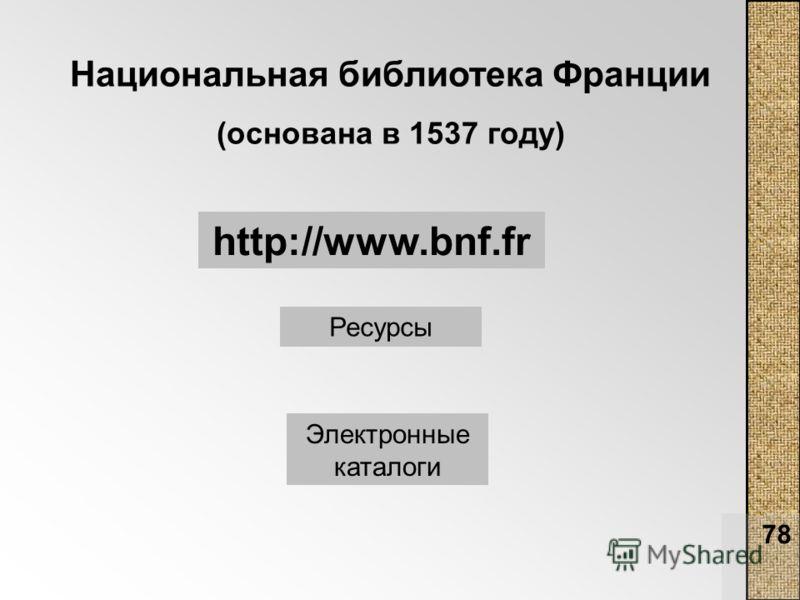 78 Национальная библиотека Франции (основана в 1537 году) http://www.bnf.fr Ресурсы Электронные каталоги