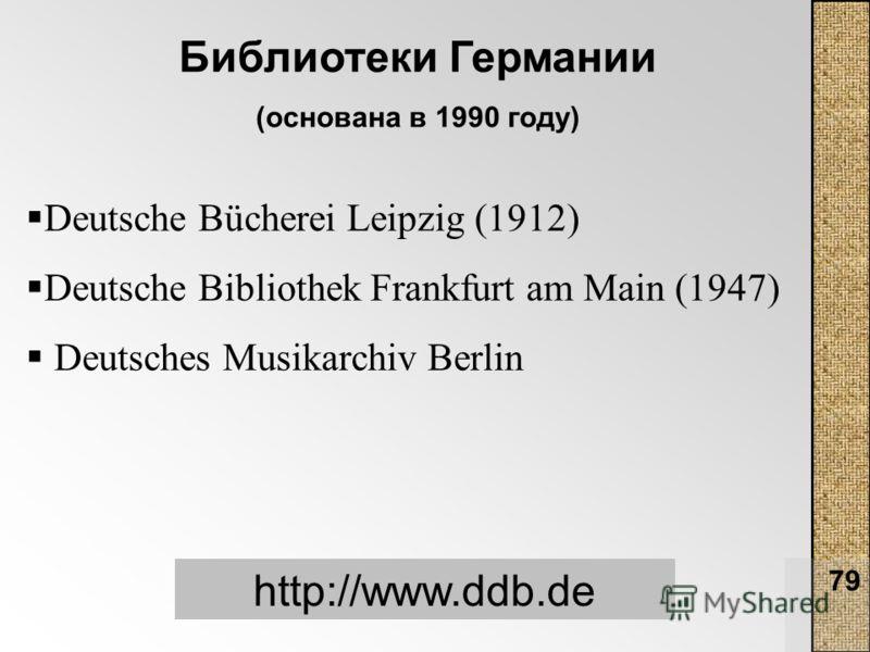 79 Библиотеки Германии (основана в 1990 году) http://www.ddb.de Deutsche Bücherei Leipzig (1912) Deutsche Bibliothek Frankfurt am Main (1947) Deutsches Musikarchiv Berlin