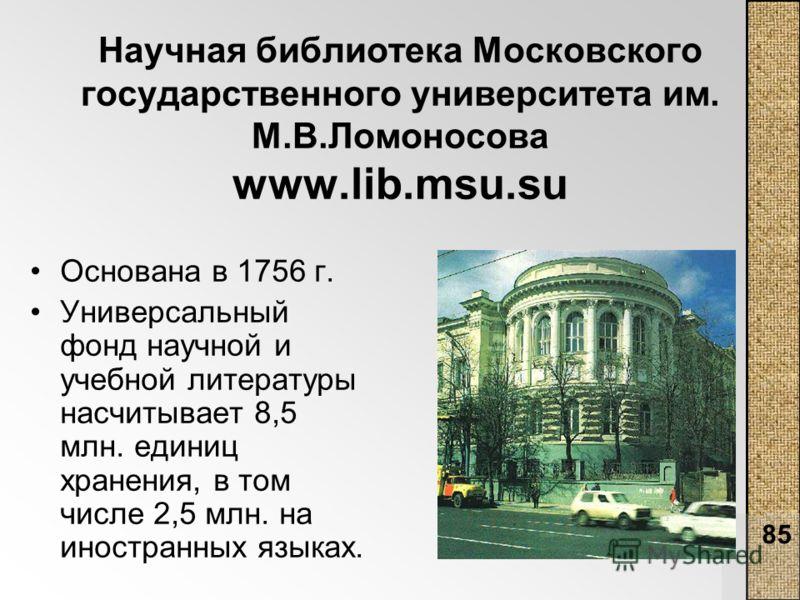 85 Научная библиотека Московского государственного университета им. М.В.Ломоносова www.lib.msu.su Основана в 1756 г. Универсальный фонд научной и учебной литературы насчитывает 8,5 млн. единиц хранения, в том числе 2,5 млн. на иностранных языках.